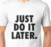 Just Do It Later Unisex T-Shirt