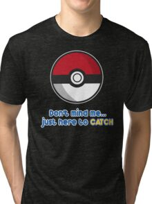Dont mind me, just here to CATCH Tri-blend T-Shirt