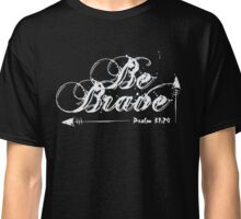 Be Brave - Psalm 31-24 Bible Verse Christian Classic T-Shirt