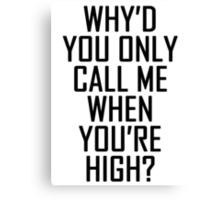 Why'd you only call me when you're high? Canvas Print