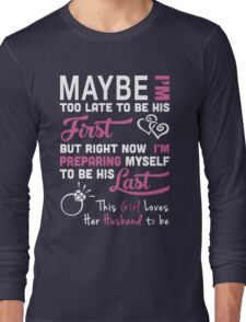 Husband - Maybe I Too Late To Be Your First But Right Now I Preparing Myself To Be His Last T-shirts Long Sleeve T-Shirt
