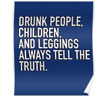 Drunk people, children and leggings  always tell the truth. Poster