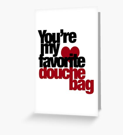 You're my favorite douche bag Greeting Card