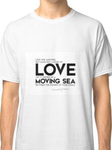 love, let it be a moving sea - khalil gibran Classic T-Shirt