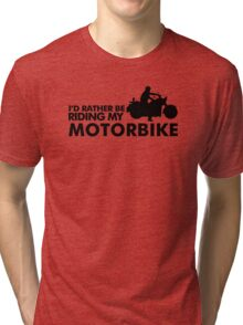 I'd rather be riding my motorbike Tri-blend T-Shirt