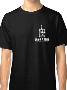 Harambe: I Feel Like Harambe  Classic T-Shirt