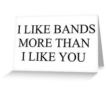 I like bands more than I like you.  Greeting Card