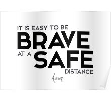 it is easy to be brave at a safe distance - aesop Poster