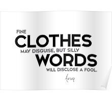 fine clothes may disguise, but silly words.. - aesop Poster