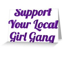 SUPPORT YOUR LOCAL GIRL GANG Greeting Card