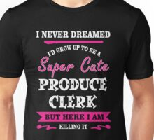 I Never Dreamed I'd Grow Up To Be A Super Cute Produce Clerk T-shirts Unisex T-Shirt