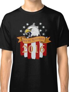 Patriotic 2016 Presidential Election We Are Screwed Classic T-Shirt