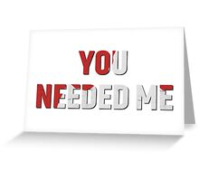 YOU NEEDED ME Greeting Card