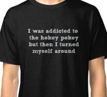 Addicted to the hokey pokey, turned myself around funny shirt Classic T-Shirt