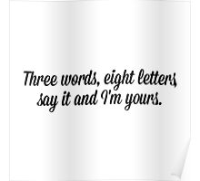 Three words, eight letters say it and I'm yours. Poster