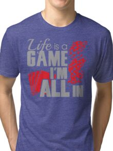 Life is a game and I'm all in Tri-blend T-Shirt