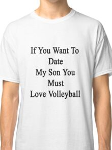 If You Want To Date My Son You Must Love Volleyball  Classic T-Shirt