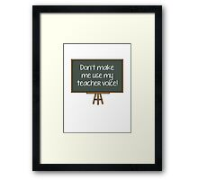 Don't Make Me Use My Teacher Voice! Framed Print