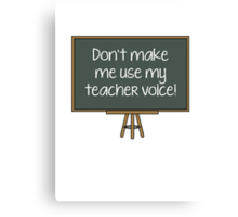 Don't Make Me Use My Teacher Voice! Canvas Print