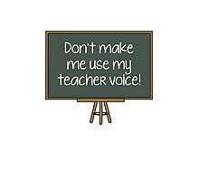 Don't Make Me Use My Teacher Voice! Photographic Print