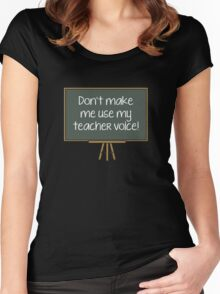 Don't Make Me Use My Teacher Voice! Women's Fitted Scoop T-Shirt