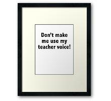 Don't Make Me Use My Teacher Voice! Framed Print