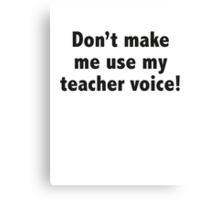 Don't Make Me Use My Teacher Voice! Canvas Print