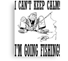 Funny I Can't Keep Calm, I'm Going Fishing Canvas Print