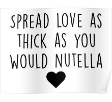 Spread love as thick as you would Nutella Poster