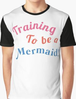 Training to be a Mermaid! Graphic T-Shirt