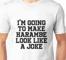 I'm going to make Harambe look like a Joke Unisex T-Shirt