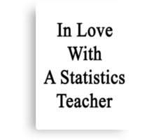 In Love With A Statistics Teacher  Canvas Print