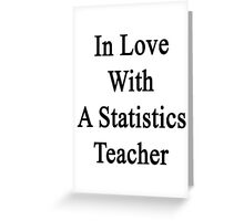 In Love With A Statistics Teacher  Greeting Card