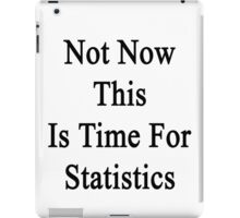 Not Now This Is Time For Statistics  iPad Case/Skin
