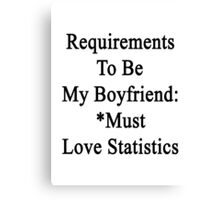 Requirements To Be My Boyfriend: *Must Love Statistics  Canvas Print