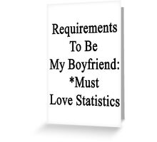 Requirements To Be My Boyfriend: *Must Love Statistics  Greeting Card