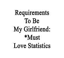 Requirements To Be My Girlfriend: *Must Love Statistics  Photographic Print