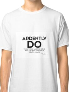 ardently do today what must be done - buddha Classic T-Shirt