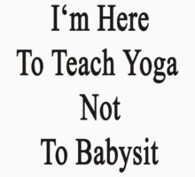 I'm Here To Teach Yoga Not To Babysit  by supernova23