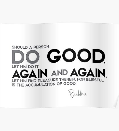 should a person do good, let him do it again and again - buddha Poster