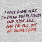 THEY LIVE QUOTE - I have come here to chew bubblegum and kick ass... and I'm all out of bubblegum.  by buud