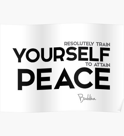 resolutely train yourself to attain peace - buddha Poster