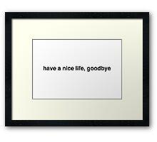 have a nice life, goodbye Framed Print