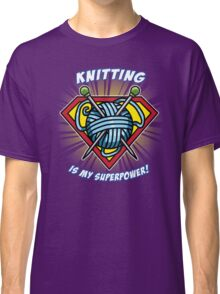 KNITTING IS MY SUPERPOWER! Classic T-Shirt