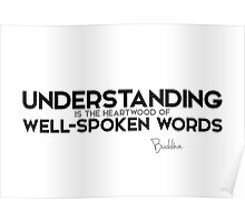 understanding is the heartwood of well-spoken words - buddha Poster