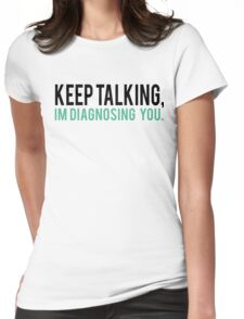 Keep Talking, I'm Diagnosing you Psychology Humor Womens Fitted T-Shirt