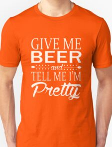 Give me beer and tell me i am pretty Unisex T-Shirt