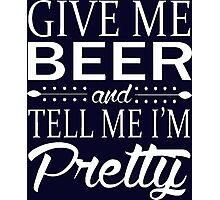 Give me beer and tell me i am pretty Photographic Print
