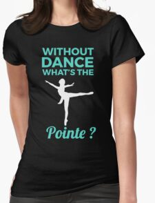 Without dance what is the Pointe Womens Fitted T-Shirt