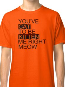 You've Cat To Be Kitten Me Right Meow Funny Classic T-Shirt